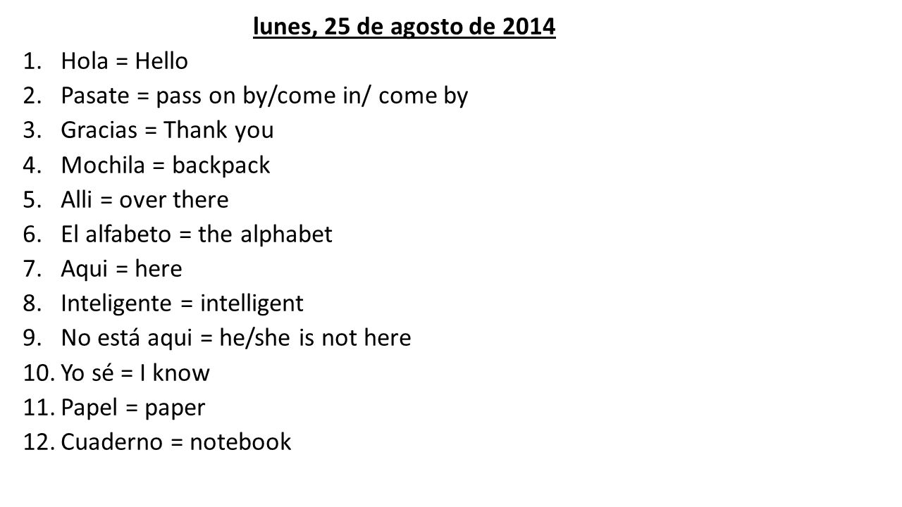 lunes, 25 de agosto de 2014 1.Hola = Hello 2.Pasate = pass on by/come in/ come by 3.Gracias = Thank you 4.Mochila = backpack 5.Alli = over there 6.El alfabeto = the alphabet 7.Aqui = here 8.Inteligente = intelligent 9.No está aqui = he/she is not here 10.Yo sé = I know 11.Papel = paper 12.Cuaderno = notebook