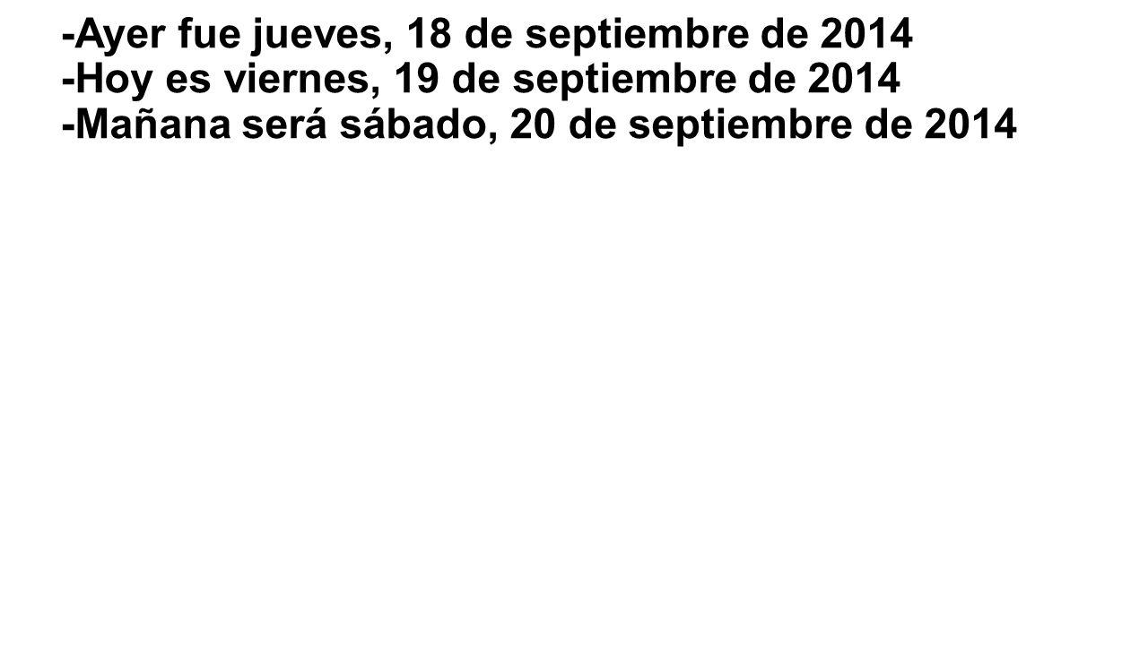 -Ayer fue jueves, 18 de septiembre de 2014 -Hoy es viernes, 19 de septiembre de 2014 -Mañana será sábado, 20 de septiembre de 2014