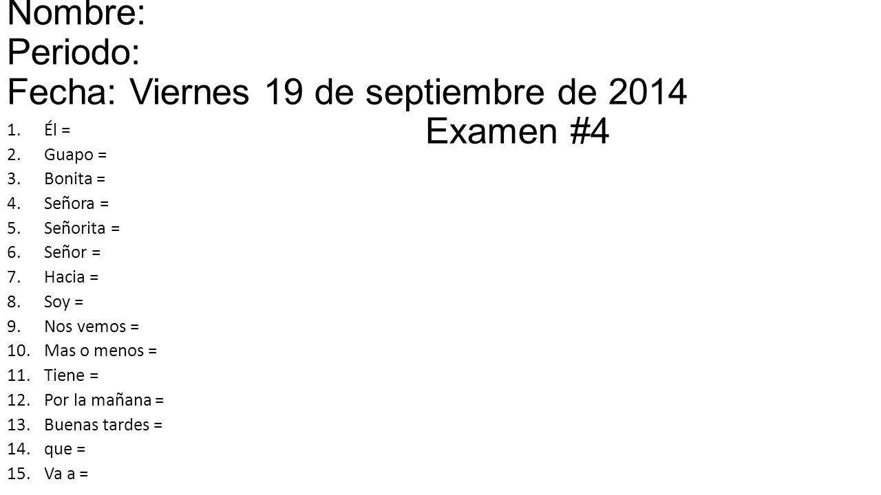 Nombre: Periodo: Fecha: Viernes 19 de septiembre de 2014 Examen #4 1.Él = 2.Guapo = 3.Bonita = 4.Señora = 5.Señorita = 6.Señor = 7.Hacia = 8.Soy = 9.Nos vemos = 10.Mas o menos = 11.Tiene = 12.Por la mañana = 13.Buenas tardes = 14.que = 15.Va a =
