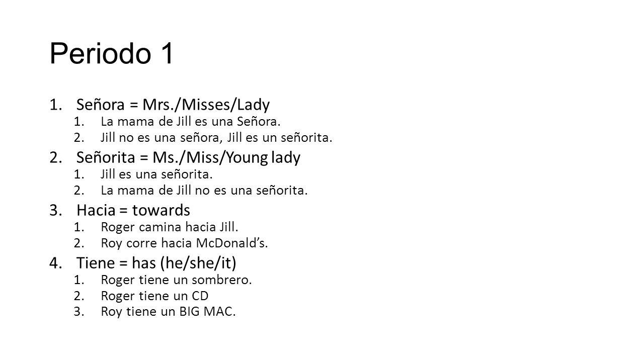 Periodo 1 1.Señora = Mrs./Misses/Lady 1.La mama de Jill es una Señora.