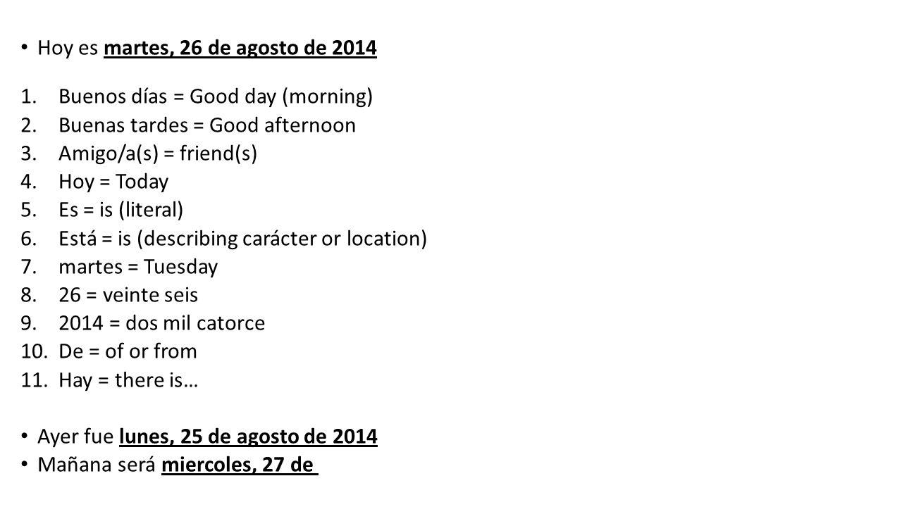Hoy es martes, 26 de agosto de 2014 Hoy es martes, veinte seis de agosto de dos mil catorce 1.Buenos días = Good day (morning) 2.Buenas tardes = Good afternoon 3.Amigo/a(s) = friend(s) 4.Hoy = Today 5.Es = is (literal) 6.Está = is (describing carácter or location) 7.martes = Tuesday 8.26 = veinte seis 9.2014 = dos mil catorce 10.De = of or from 11.Hay = there is… Ayer fue lunes, 25 de agosto de 2014 Mañana será miercoles, 27 de agosto de 2014