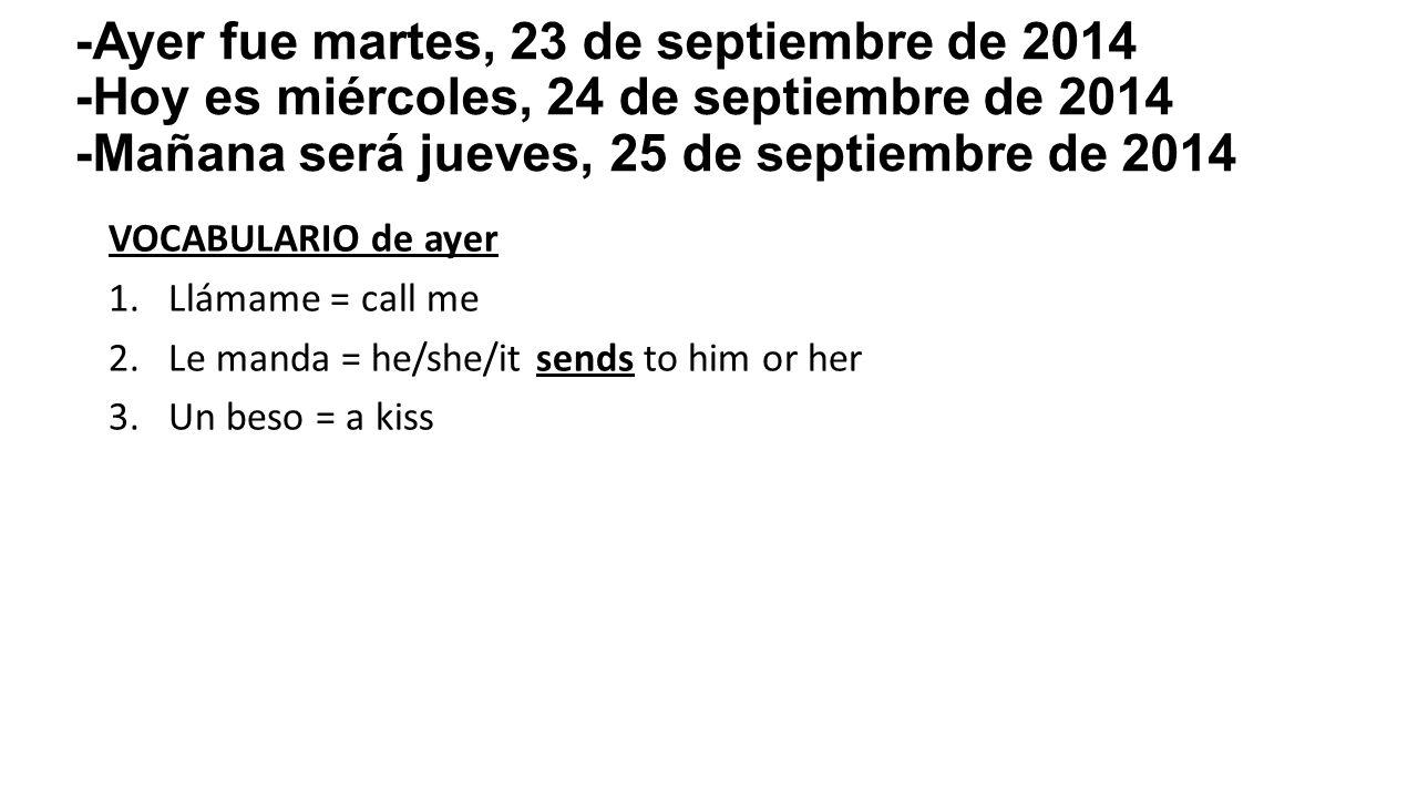 VOCABULARIO de ayer 1.Llámame = call me 2.Le manda = he/she/it sends to him or her 3.Un beso = a kiss -Ayer fue martes, 23 de septiembre de 2014 -Hoy es miércoles, 24 de septiembre de 2014 -Mañana será jueves, 25 de septiembre de 2014