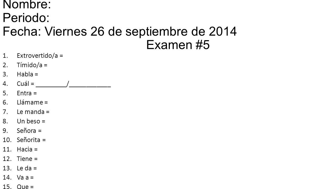 Nombre: Periodo: Fecha: Viernes 26 de septiembre de 2014 Examen #5 1.Extrovertido/a = 2.Tímido/a = 3.Habla = 4.Cuál = _________/____________ 5.Entra = 6.Llámame = 7.Le manda = 8.Un beso = 9.Señora = 10.Señorita = 11.Hacia = 12.Tiene = 13.Le da = 14.Va a = 15.Que =
