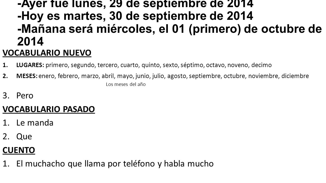 VOCABULARIO NUEVO 1.LUGARES: primero, segundo, tercero, cuarto, quinto, sexto, séptimo, octavo, noveno, decimo 2.MESES: enero, febrero, marzo, abril, mayo, junio, julio, agosto, septiembre, octubre, noviembre, diciembre Los meses del año 3.Pero VOCABULARIO PASADO 1.Le manda 2.Que CUENTO 1.El muchacho que llama por teléfono y habla mucho -Ayer fue lunes, 29 de septiembre de 2014 -Hoy es martes, 30 de septiembre de 2014 -Mañana será miércoles, el 01 (primero) de octubre de 2014