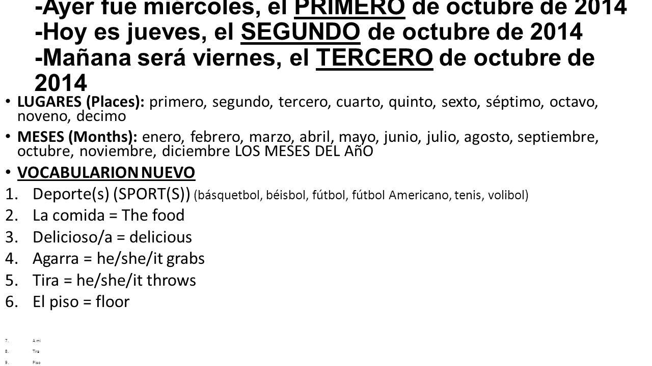 LUGARES (Places): primero, segundo, tercero, cuarto, quinto, sexto, séptimo, octavo, noveno, decimo MESES (Months): enero, febrero, marzo, abril, mayo, junio, julio, agosto, septiembre, octubre, noviembre, diciembre LOS MESES DEL AñO VOCABULARION NUEVO 1.Deporte(s) (SPORT(S)) (básquetbol, béisbol, fútbol, fútbol Americano, tenis, volibol) 2.La comida = The food 3.Delicioso/a = delicious 4.Agarra = he/she/it grabs 5.Tira = he/she/it throws 6.El piso = floor 7.A mi 8.Tira 9.Piso 10.Un momento 11.Por favor 12.Lado 13.Esta/esto/este 14.Agarra 15.¿Por qué.
