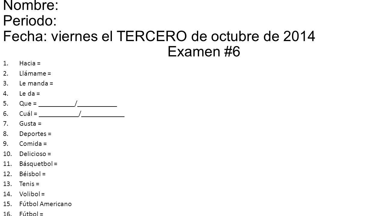 Nombre: Periodo: Fecha: viernes el TERCERO de octubre de 2014 Examen #6 1.Hacia = 2.Llámame = 3.Le manda = 4.Le da = 5.Que = __________/___________ 6.Cuál = ___________/____________ 7.Gusta = 8.Deportes = 9.Comida = 10.Delicioso = 11.Básquetbol = 12.Béisbol = 13.Tenis = 14.Volibol = 15.Fútbol Americano = 16.Fútbol =