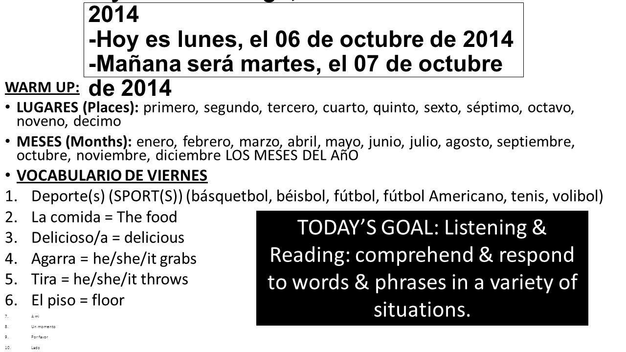 -Ayer fue domingo, el 05 de octubre de 2014 -Hoy es lunes, el 06 de octubre de 2014 -Mañana será martes, el 07 de octubre de 2014 WARM UP: LUGARES (Places): primero, segundo, tercero, cuarto, quinto, sexto, séptimo, octavo, noveno, decimo MESES (Months): enero, febrero, marzo, abril, mayo, junio, julio, agosto, septiembre, octubre, noviembre, diciembre LOS MESES DEL AñO VOCABULARIO DE VIERNES 1.Deporte(s) (SPORT(S)) (básquetbol, béisbol, fútbol, fútbol Americano, tenis, volibol) 2.La comida = The food 3.Delicioso/a = delicious 4.Agarra = he/she/it grabs 5.Tira = he/she/it throws 6.El piso = floor 7.A mi 8.Un momento 9.Por favor 10.Lado 11.Esta/esto/este 12.¿Por qué.