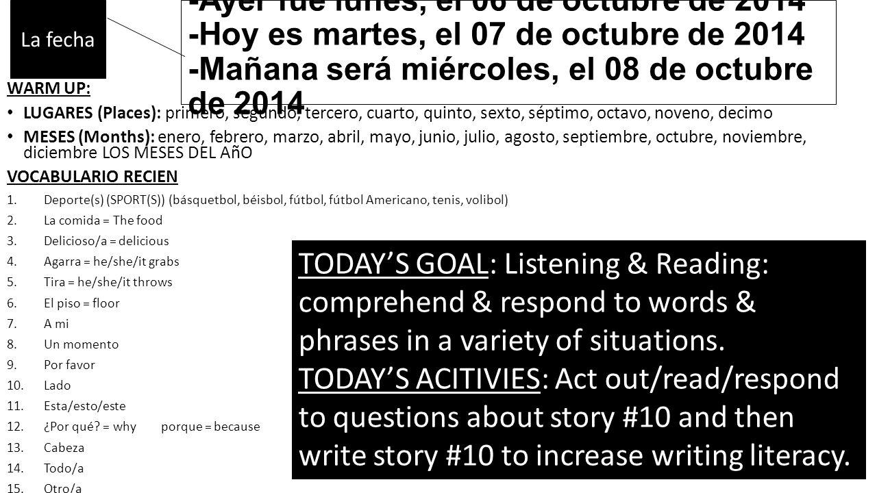 -Ayer fue lunes, el 06 de octubre de 2014 -Hoy es martes, el 07 de octubre de 2014 -Mañana será miércoles, el 08 de octubre de 2014 WARM UP: LUGARES (Places): primero, segundo, tercero, cuarto, quinto, sexto, séptimo, octavo, noveno, decimo MESES (Months): enero, febrero, marzo, abril, mayo, junio, julio, agosto, septiembre, octubre, noviembre, diciembre LOS MESES DEL AñO VOCABULARIO RECIEN 1.Deporte(s) (SPORT(S)) (básquetbol, béisbol, fútbol, fútbol Americano, tenis, volibol) 2.La comida = The food 3.Delicioso/a = delicious 4.Agarra = he/she/it grabs 5.Tira = he/she/it throws 6.El piso = floor 7.A mi 8.Un momento 9.Por favor 10.Lado 11.Esta/esto/este 12.¿Por qué.