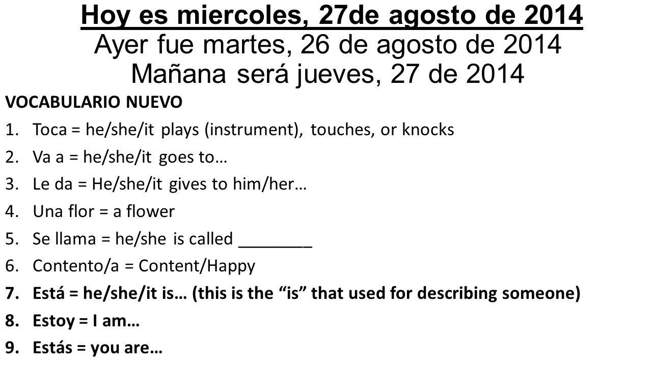 Hoy es miercoles, 27de agosto de 2014 Ayer fue martes, 26 de agosto de 2014 Mañana será jueves, 27 de 2014 VOCABULARIO NUEVO 1.Toca = he/she/it plays (instrument), touches, or knocks 2.Va a = he/she/it goes to… 3.Le da = He/she/it gives to him/her… 4.Una flor = a flower 5.Se llama = he/she is called ________ 6.Contento/a = Content/Happy 7.Está = he/she/it is… (this is the is that used for describing someone) 8.Estoy = I am… 9.Estás = you are…