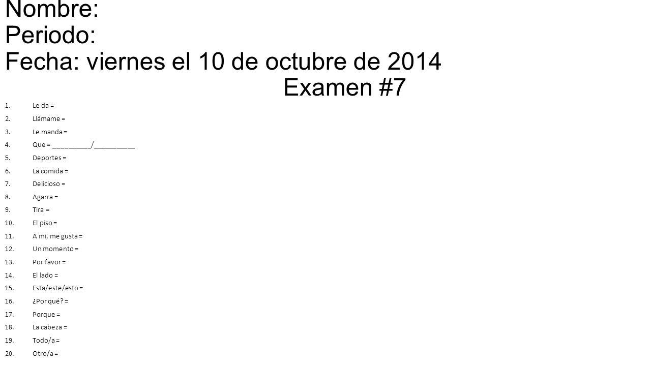 Nombre: Periodo: Fecha: viernes el 10 de octubre de 2014 Examen #7 1.Le da = 2.Llámame = 3.Le manda = 4.Que = __________/___________ 5.Deportes = 6.La comida = 7.Delicioso = 8.Agarra = 9.Tira = 10.El piso = 11.A mi, me gusta = 12.Un momento = 13.Por favor = 14.El lado = 15.Esta/este/esto = 16.¿Por qué.
