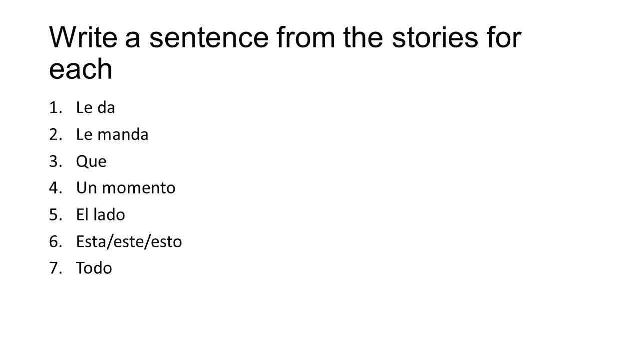 Write a sentence from the stories for each 1.Le da 2.Le manda 3.Que 4.Un momento 5.El lado 6.Esta/este/esto 7.Todo