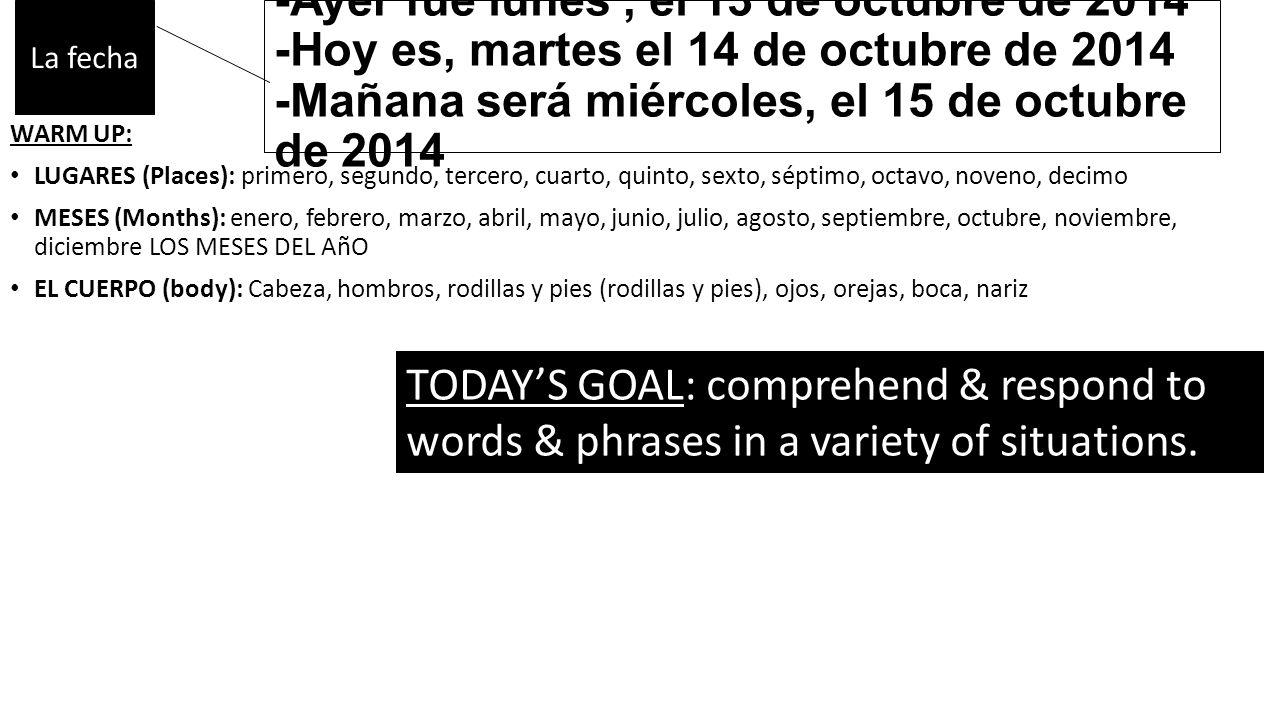 -Ayer fue lunes, el 13 de octubre de 2014 -Hoy es, martes el 14 de octubre de 2014 -Mañana será miércoles, el 15 de octubre de 2014 WARM UP: LUGARES (Places): primero, segundo, tercero, cuarto, quinto, sexto, séptimo, octavo, noveno, decimo MESES (Months): enero, febrero, marzo, abril, mayo, junio, julio, agosto, septiembre, octubre, noviembre, diciembre LOS MESES DEL AñO EL CUERPO (body): Cabeza, hombros, rodillas y pies (rodillas y pies), ojos, orejas, boca, nariz TODAY'S GOAL: comprehend & respond to words & phrases in a variety of situations.