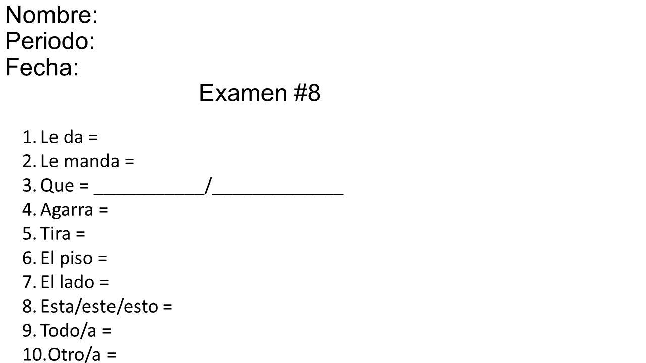 Nombre: Periodo: Fecha: miércoles el 15 de octubre de 2014 Examen #8 1.Le da = 2.Le manda = 3.Que = ___________/_____________ 4.Agarra = 5.Tira = 6.El piso = 7.El lado = 8.Esta/este/esto = 9.Todo/a = 10.Otro/a =