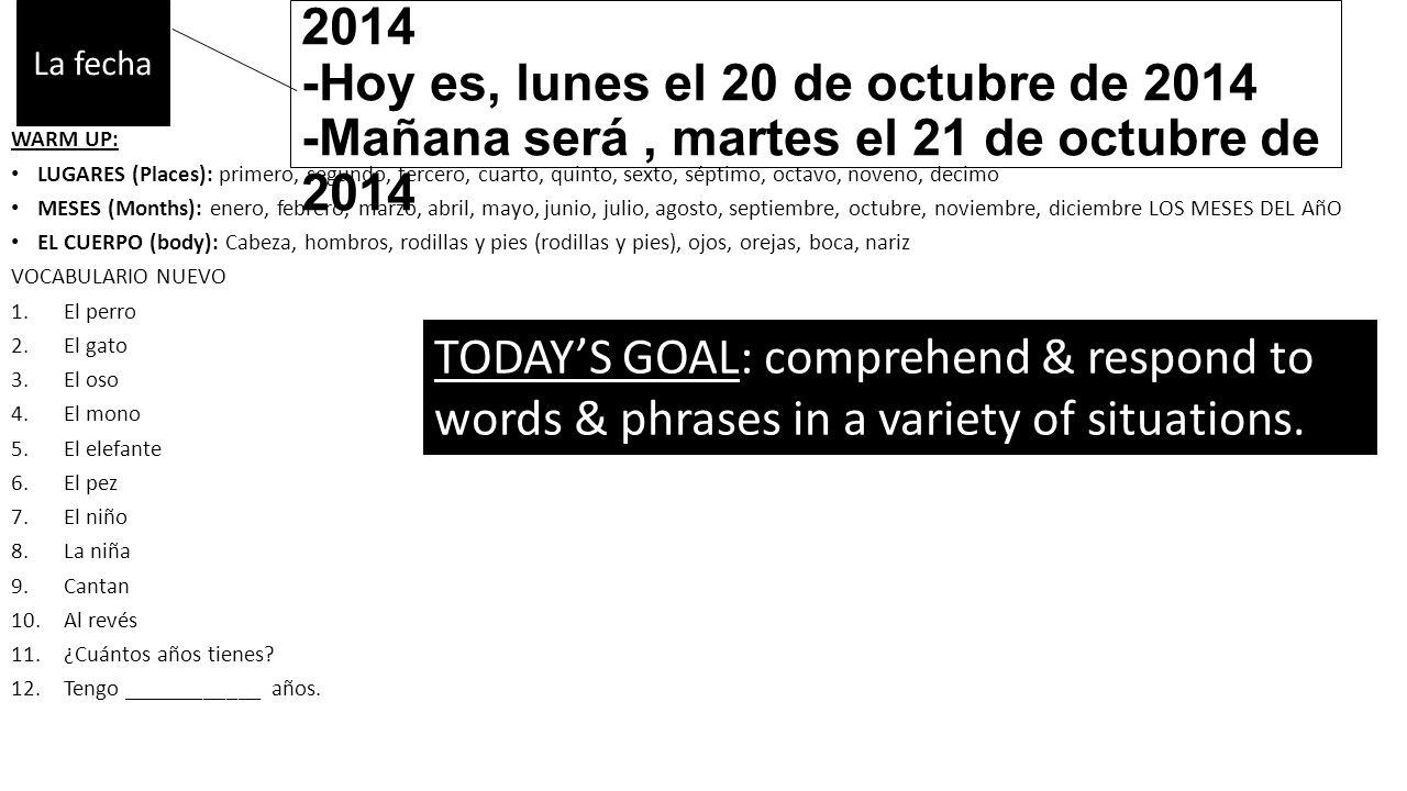 -Ayer fue domingo, el 19 de octubre de 2014 -Hoy es, lunes el 20 de octubre de 2014 -Mañana será, martes el 21 de octubre de 2014 WARM UP: LUGARES (Places): primero, segundo, tercero, cuarto, quinto, sexto, séptimo, octavo, noveno, decimo MESES (Months): enero, febrero, marzo, abril, mayo, junio, julio, agosto, septiembre, octubre, noviembre, diciembre LOS MESES DEL AñO EL CUERPO (body): Cabeza, hombros, rodillas y pies (rodillas y pies), ojos, orejas, boca, nariz VOCABULARIO NUEVO 1.El perro 2.El gato 3.El oso 4.El mono 5.El elefante 6.El pez 7.El niño 8.La niña 9.Cantan 10.Al revés 11.¿Cuántos años tienes.
