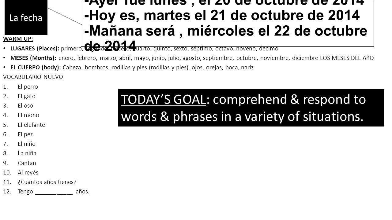-Ayer fue lunes, el 20 de octubre de 2014 -Hoy es, martes el 21 de octubre de 2014 -Mañana será, miércoles el 22 de octubre de 2014 WARM UP: LUGARES (Places): primero, segundo, tercero, cuarto, quinto, sexto, séptimo, octavo, noveno, decimo MESES (Months): enero, febrero, marzo, abril, mayo, junio, julio, agosto, septiembre, octubre, noviembre, diciembre LOS MESES DEL AñO EL CUERPO (body): Cabeza, hombros, rodillas y pies (rodillas y pies), ojos, orejas, boca, nariz VOCABULARIO NUEVO 1.El perro 2.El gato 3.El oso 4.El mono 5.El elefante 6.El pez 7.El niño 8.La niña 9.Cantan 10.Al revés 11.¿Cuántos años tienes.