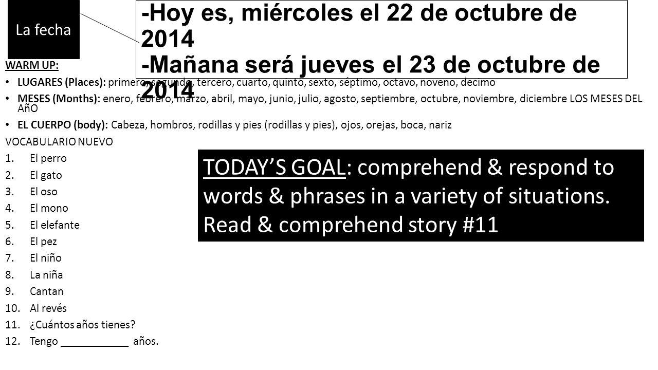 -Ayer fue martes, el 21 de octubre de 2014 -Hoy es, miércoles el 22 de octubre de 2014 -Mañana será jueves el 23 de octubre de 2014 WARM UP: LUGARES (Places): primero, segundo, tercero, cuarto, quinto, sexto, séptimo, octavo, noveno, decimo MESES (Months): enero, febrero, marzo, abril, mayo, junio, julio, agosto, septiembre, octubre, noviembre, diciembre LOS MESES DEL AñO EL CUERPO (body): Cabeza, hombros, rodillas y pies (rodillas y pies), ojos, orejas, boca, nariz VOCABULARIO NUEVO 1.El perro 2.El gato 3.El oso 4.El mono 5.El elefante 6.El pez 7.El niño 8.La niña 9.Cantan 10.Al revés 11.¿Cuántos años tienes.