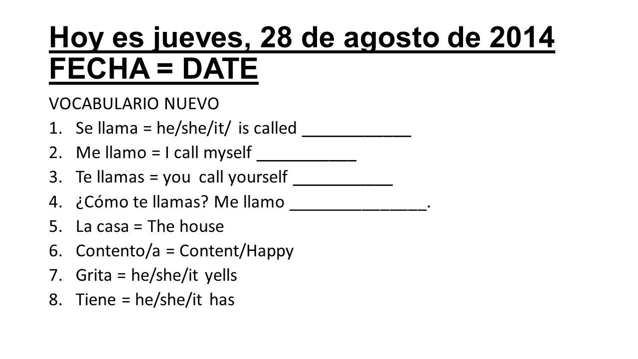 Hoy es jueves, 28 de agosto de 2014 FECHA = DATE VOCABULARIO NUEVO 1.Se llama = he/she/it/ is called ____________ 2.Me llamo = I call myself ___________ 3.Te llamas = you call yourself ___________ 4.¿Cómo te llamas.