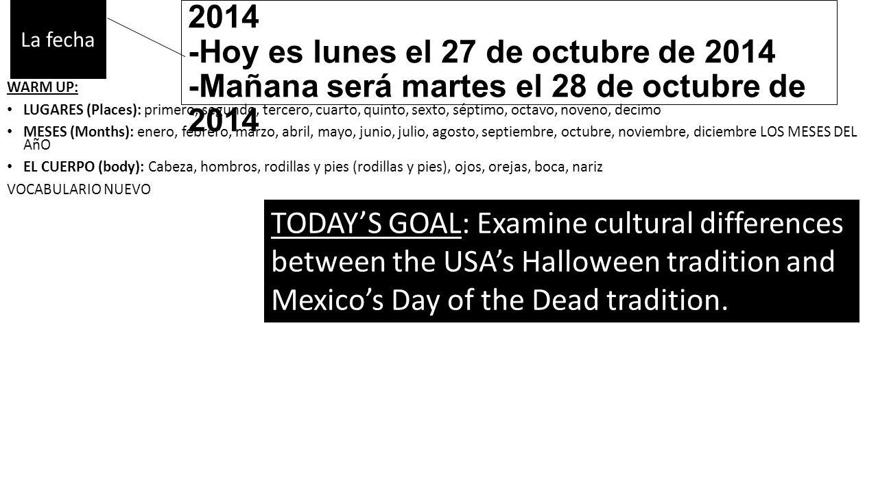 -Ayer fue domingo el 26 de octubre de 2014 -Hoy es lunes el 27 de octubre de 2014 -Mañana será martes el 28 de octubre de 2014 WARM UP: LUGARES (Places): primero, segundo, tercero, cuarto, quinto, sexto, séptimo, octavo, noveno, decimo MESES (Months): enero, febrero, marzo, abril, mayo, junio, julio, agosto, septiembre, octubre, noviembre, diciembre LOS MESES DEL AñO EL CUERPO (body): Cabeza, hombros, rodillas y pies (rodillas y pies), ojos, orejas, boca, nariz VOCABULARIO NUEVO 1.El perro 2.El gato 3.El oso 4.El mono 5.El elefante 6.El pez 7.El niño 8.La niña 9.Cantan 10.Al revés 11.¿Cuántos años tienes.