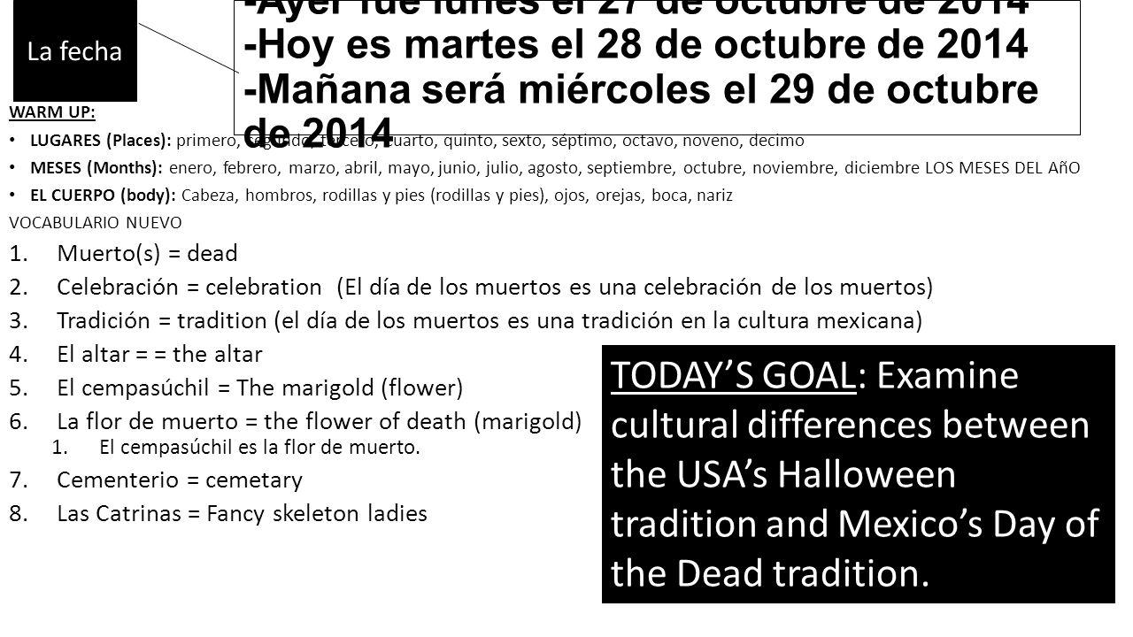 -Ayer fue lunes el 27 de octubre de 2014 -Hoy es martes el 28 de octubre de 2014 -Mañana será miércoles el 29 de octubre de 2014 WARM UP: LUGARES (Places): primero, segundo, tercero, cuarto, quinto, sexto, séptimo, octavo, noveno, decimo MESES (Months): enero, febrero, marzo, abril, mayo, junio, julio, agosto, septiembre, octubre, noviembre, diciembre LOS MESES DEL AñO EL CUERPO (body): Cabeza, hombros, rodillas y pies (rodillas y pies), ojos, orejas, boca, nariz VOCABULARIO NUEVO 1.Muerto(s) = dead 2.Celebración = celebration (El día de los muertos es una celebración de los muertos) 3.Tradición = tradition (el día de los muertos es una tradición en la cultura mexicana) 4.El altar = = the altar 5.El cempasúchil = The marigold (flower) 6.La flor de muerto = the flower of death (marigold) 1.El cempasúchil es la flor de muerto.