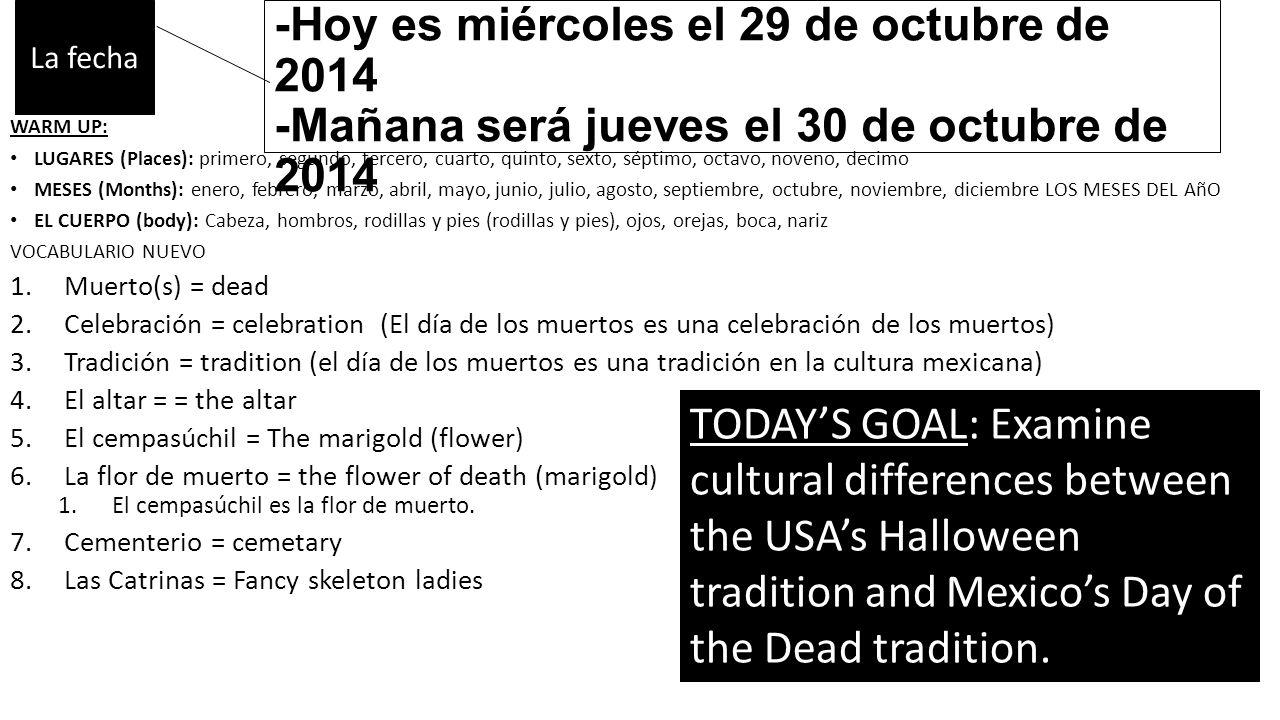 -Ayer fue martes el 28 de octubre de 2014 -Hoy es miércoles el 29 de octubre de 2014 -Mañana será jueves el 30 de octubre de 2014 WARM UP: LUGARES (Places): primero, segundo, tercero, cuarto, quinto, sexto, séptimo, octavo, noveno, decimo MESES (Months): enero, febrero, marzo, abril, mayo, junio, julio, agosto, septiembre, octubre, noviembre, diciembre LOS MESES DEL AñO EL CUERPO (body): Cabeza, hombros, rodillas y pies (rodillas y pies), ojos, orejas, boca, nariz VOCABULARIO NUEVO 1.Muerto(s) = dead 2.Celebración = celebration (El día de los muertos es una celebración de los muertos) 3.Tradición = tradition (el día de los muertos es una tradición en la cultura mexicana) 4.El altar = = the altar 5.El cempasúchil = The marigold (flower) 6.La flor de muerto = the flower of death (marigold) 1.El cempasúchil es la flor de muerto.