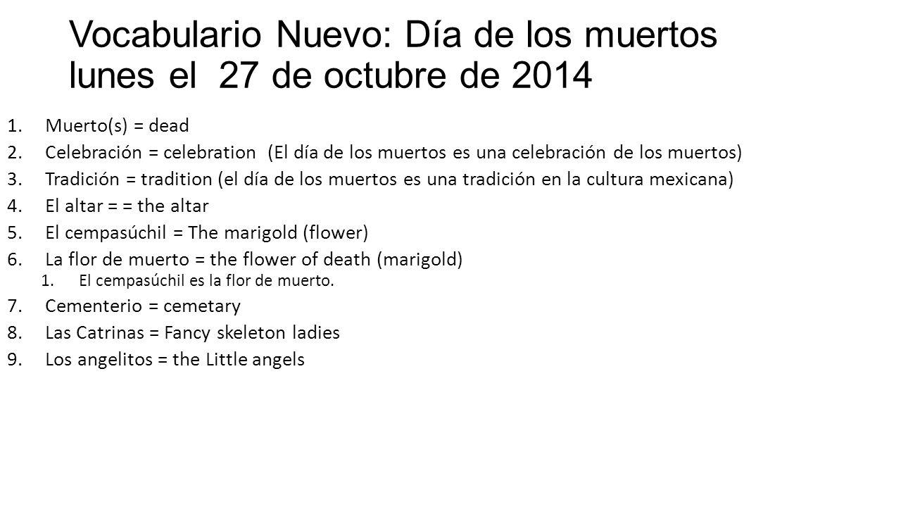 Vocabulario Nuevo: Día de los muertos lunes el 27 de octubre de 2014 1.Muerto(s) = dead 2.Celebración = celebration (El día de los muertos es una celebración de los muertos) 3.Tradición = tradition (el día de los muertos es una tradición en la cultura mexicana) 4.El altar = = the altar 5.El cempasúchil = The marigold (flower) 6.La flor de muerto = the flower of death (marigold) 1.El cempasúchil es la flor de muerto.