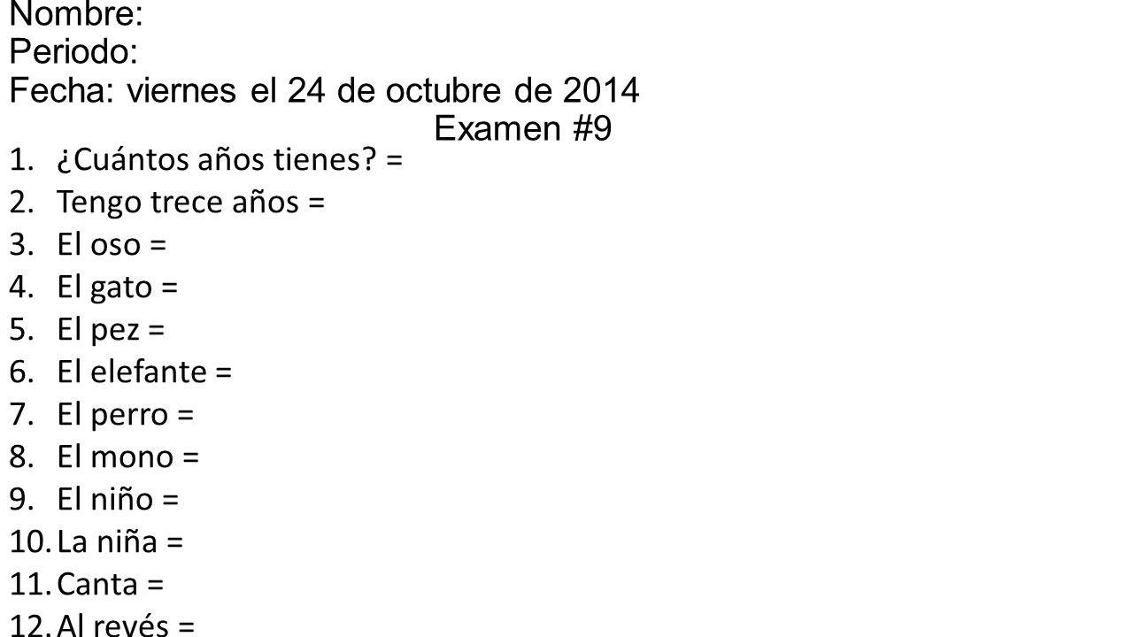 Nombre: Periodo: Fecha: viernes el 24 de octubre de 2014miércoles el 15 Examen #9 1.¿Cuántos años tienes.