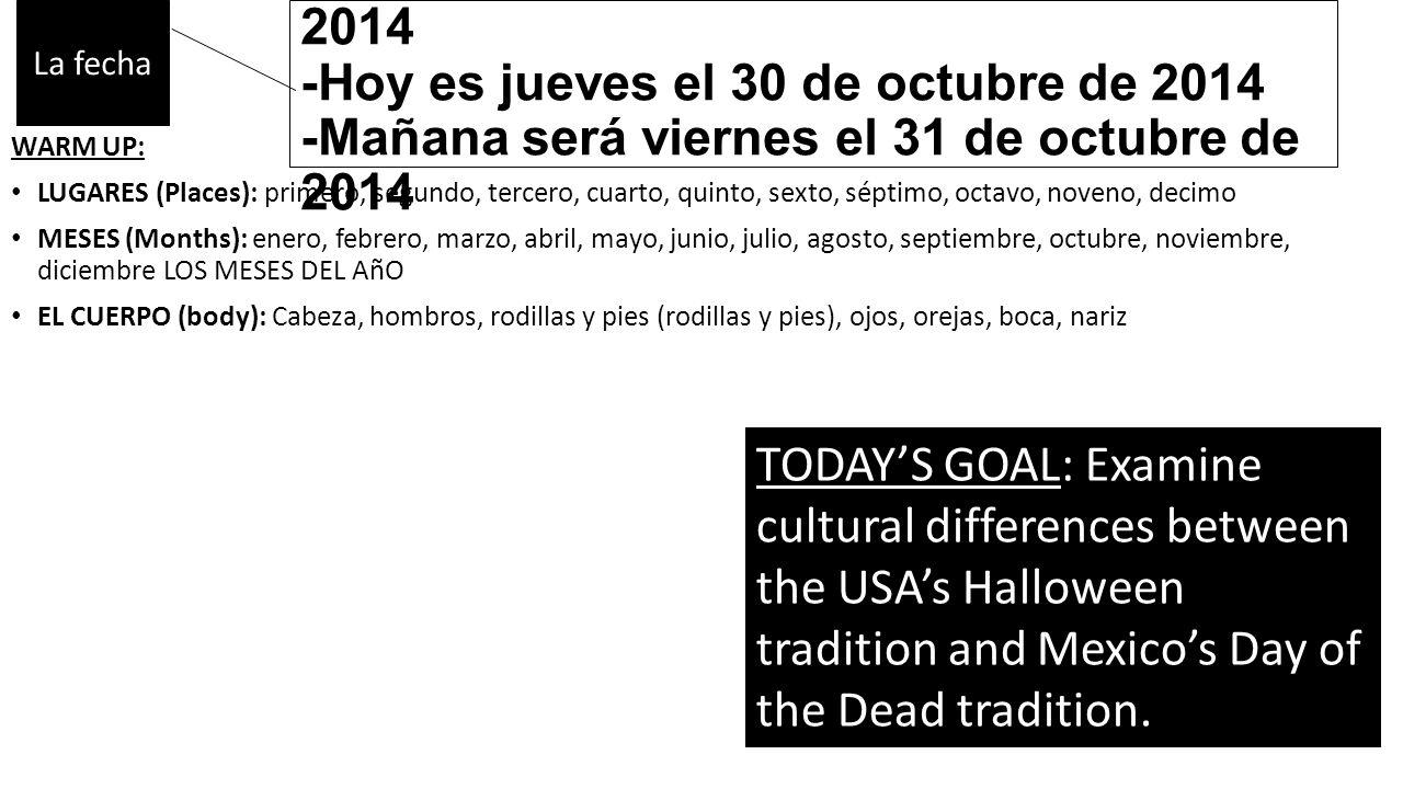 -Ayer fue miércoles el 29 de octubre de 2014 -Hoy es jueves el 30 de octubre de 2014 -Mañana será viernes el 31 de octubre de 2014 WARM UP: LUGARES (Places): primero, segundo, tercero, cuarto, quinto, sexto, séptimo, octavo, noveno, decimo MESES (Months): enero, febrero, marzo, abril, mayo, junio, julio, agosto, septiembre, octubre, noviembre, diciembre LOS MESES DEL AñO EL CUERPO (body): Cabeza, hombros, rodillas y pies (rodillas y pies), ojos, orejas, boca, nariz TODAY'S GOAL: Examine cultural differences between the USA's Halloween tradition and Mexico's Day of the Dead tradition.