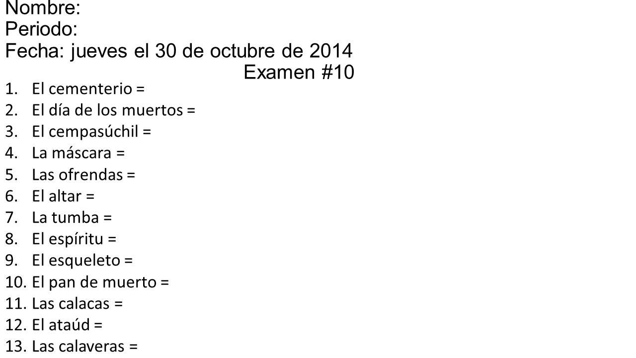 Nombre: Periodo: Fecha: jueves el 30 de octubre de 2014miércoles el 15 Examen #10 1.El cementerio = 2.El día de los muertos = 3.El cempasúchil = 4.La máscara = 5.Las ofrendas = 6.El altar = 7.La tumba = 8.El espíritu = 9.El esqueleto = 10.El pan de muerto = 11.Las calacas = 12.El ataúd = 13.Las calaveras = 14.Las almas =