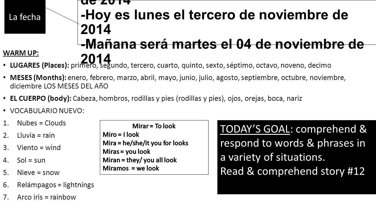 -Ayer fue domingo el segundo de noviembre de 2014 -Hoy es lunes el tercero de noviembre de 2014 -Mañana será martes el 04 de noviembre de 2014 WARM UP: LUGARES (Places): primero, segundo, tercero, cuarto, quinto, sexto, séptimo, octavo, noveno, decimo MESES (Months): enero, febrero, marzo, abril, mayo, junio, julio, agosto, septiembre, octubre, noviembre, diciembre LOS MESES DEL AñO EL CUERPO (body): Cabeza, hombros, rodillas y pies (rodillas y pies), ojos, orejas, boca, nariz VOCABULARIO NUEVO: 1.Nubes = Clouds 2.Lluvia = rain 3.Viento = wind 4.Sol = sun 5.Nieve = snow 6.Relámpagos = lightnings 7.Arco iris = rainbow La fecha TODAY'S GOAL: comprehend & respond to words & phrases in a variety of situations.