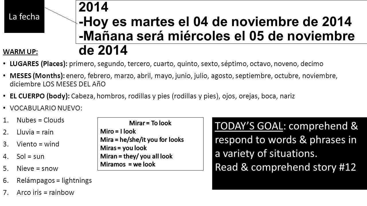 -Ayer fue lunes el tercero de noviembre de 2014 -Hoy es martes el 04 de noviembre de 2014 -Mañana será miércoles el 05 de noviembre de 2014 WARM UP: LUGARES (Places): primero, segundo, tercero, cuarto, quinto, sexto, séptimo, octavo, noveno, decimo MESES (Months): enero, febrero, marzo, abril, mayo, junio, julio, agosto, septiembre, octubre, noviembre, diciembre LOS MESES DEL AñO EL CUERPO (body): Cabeza, hombros, rodillas y pies (rodillas y pies), ojos, orejas, boca, nariz VOCABULARIO NUEVO: 1.Nubes = Clouds 2.Lluvia = rain 3.Viento = wind 4.Sol = sun 5.Nieve = snow 6.Relámpagos = lightnings 7.Arco iris = rainbow La fecha TODAY'S GOAL: comprehend & respond to words & phrases in a variety of situations.