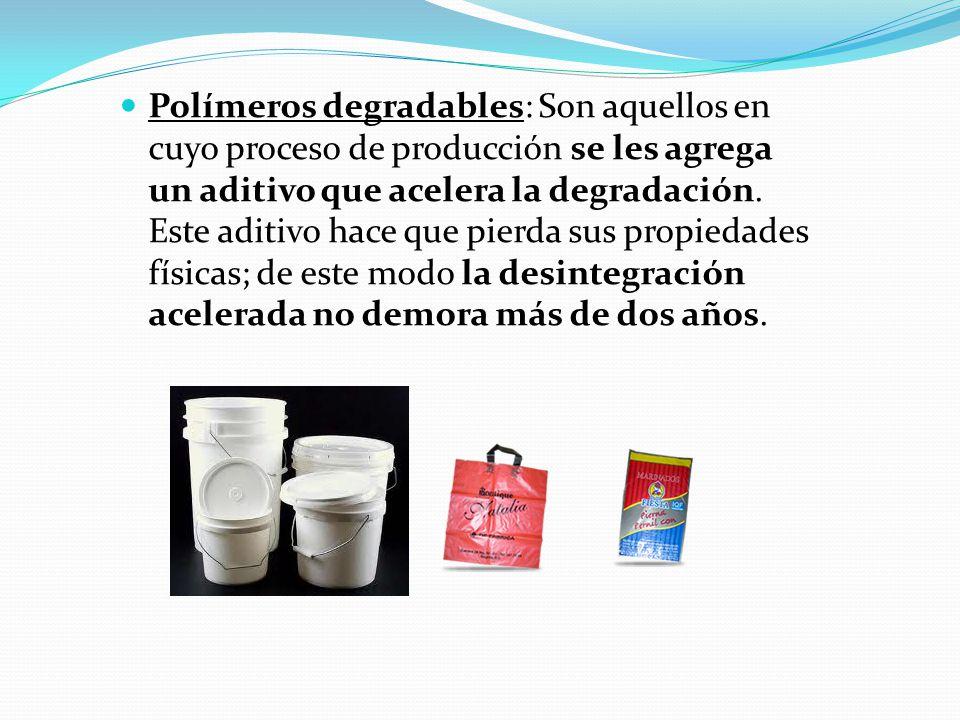 Polímeros degradables: Son aquellos en cuyo proceso de producción se les agrega un aditivo que acelera la degradación.