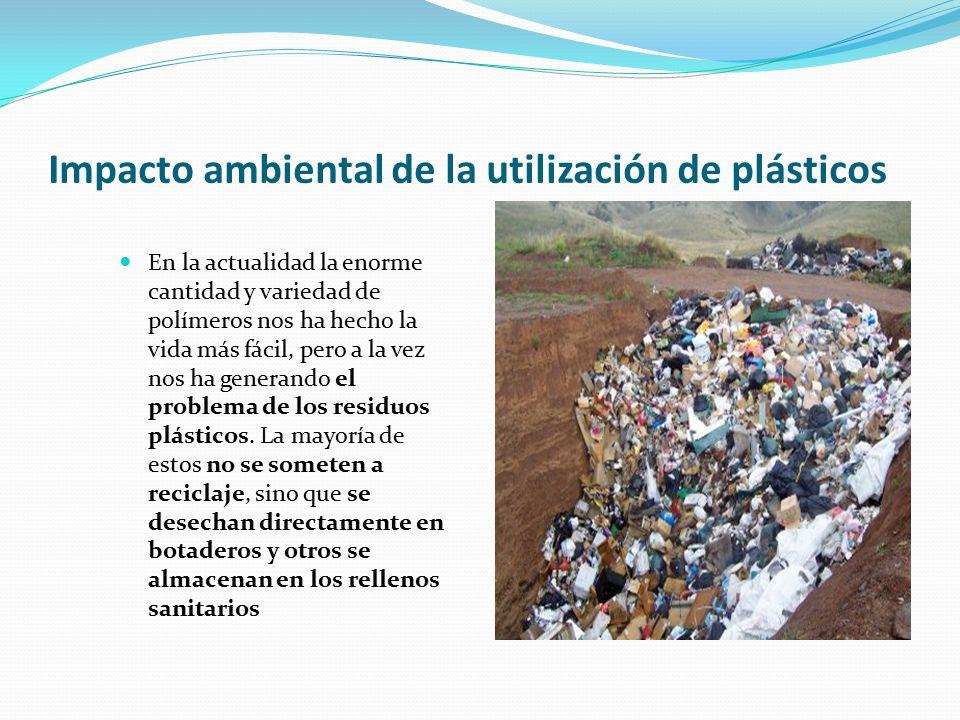 Impacto ambiental de la utilización de plásticos En la actualidad la enorme cantidad y variedad de polímeros nos ha hecho la vida más fácil, pero a la vez nos ha generando el problema de los residuos plásticos.