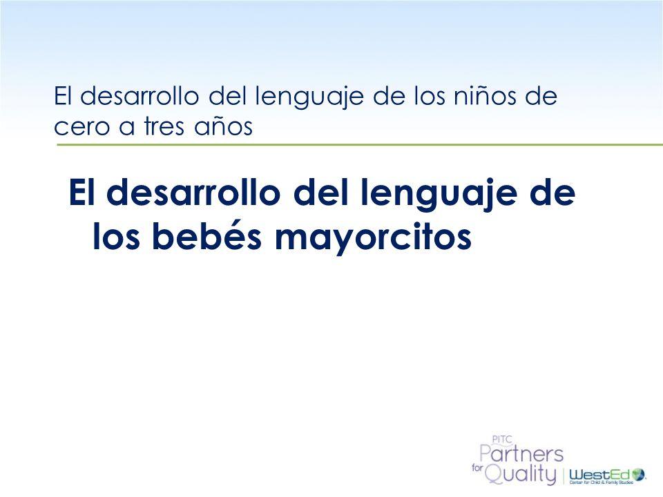 WestEd.org El desarrollo del lenguaje de los niños de cero a tres años El desarrollo del lenguaje de los bebés mayorcitos