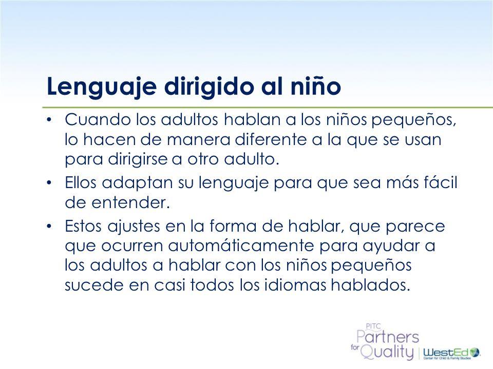 WestEd.org Lenguaje dirigido al niño Cuando los adultos hablan a los niños pequeños, lo hacen de manera diferente a la que se usan para dirigirse a otro adulto.