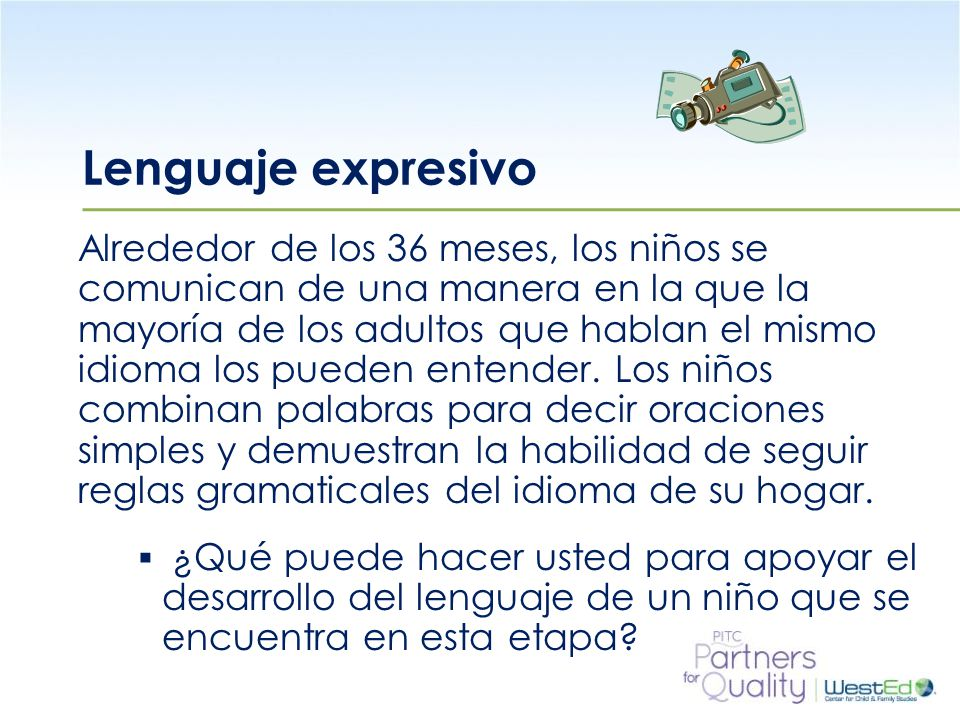 WestEd.org Lenguaje expresivo Alrededor de los 36 meses, los niños se comunican de una manera en la que la mayoría de los adultos que hablan el mismo idioma los pueden entender.