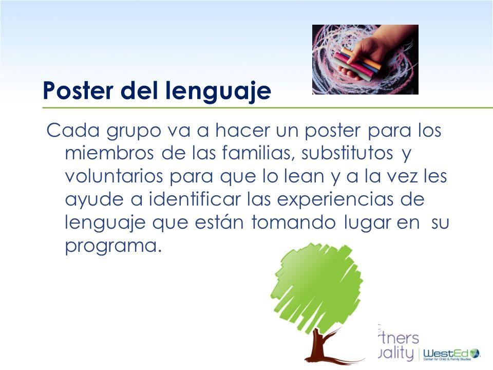 WestEd.org Poster del lenguaje Cada grupo va a hacer un poster para los miembros de las familias, substitutos y voluntarios para que lo lean y a la vez les ayude a identificar las experiencias de lenguaje que están tomando lugar en su programa.