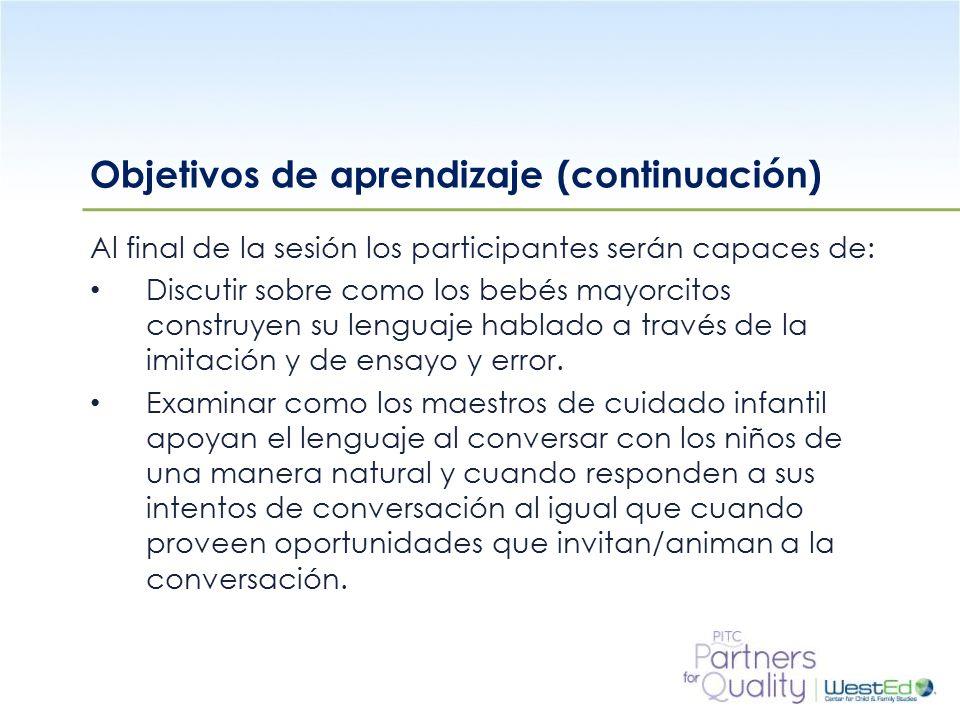 WestEd.org Objetivos de aprendizaje (continuación) Al final de la sesión los participantes serán capaces de: Discutir sobre como los bebés mayorcitos construyen su lenguaje hablado a través de la imitación y de ensayo y error.