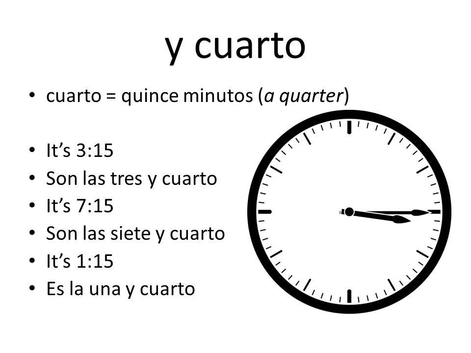 y cuarto cuarto = quince minutos (a quarter) It's 3:15 Son las tres y cuarto It's 7:15 Son las siete y cuarto It's 1:15 Es la una y cuarto