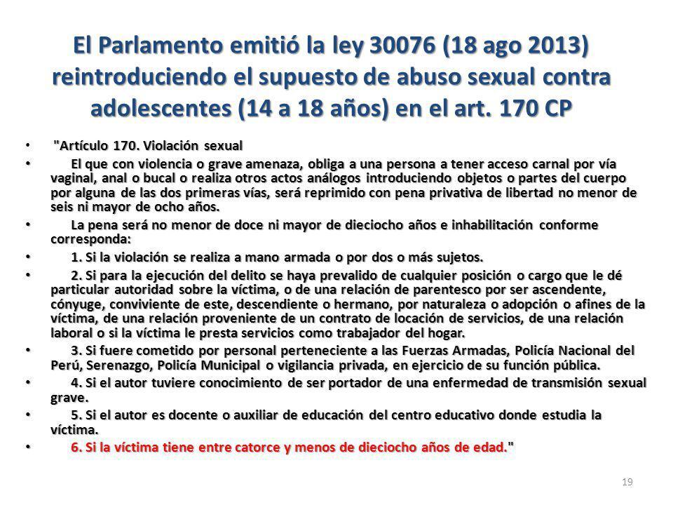 El Parlamento emitió la ley 30076 (18 ago 2013) reintroduciendo el supuesto de abuso sexual contra adolescentes (14 a 18 años) en el art.