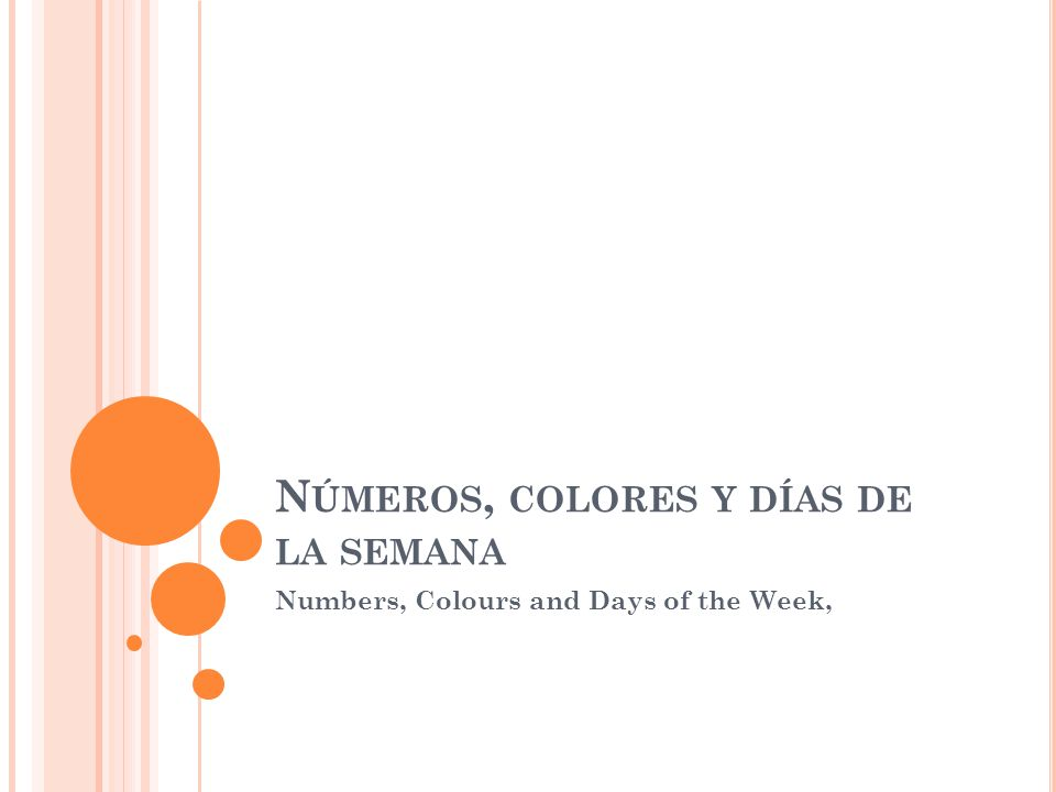 N ÚMEROS, COLORES Y DÍAS DE LA SEMANA Numbers, Colours and Days of the Week,