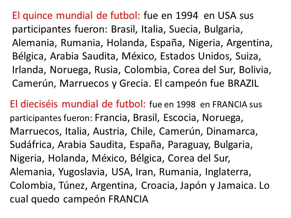 El quince mundial de futbol: fue en 1994 en USA sus participantes fueron: Brasil, Italia, Suecia, Bulgaria, Alemania, Rumania, Holanda, España, Nigeria, Argentina, Bélgica, Arabia Saudita, México, Estados Unidos, Suiza, Irlanda, Noruega, Rusia, Colombia, Corea del Sur, Bolivia, Camerún, Marruecos y Grecia.