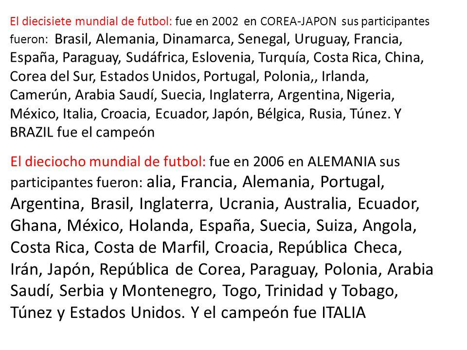 El diecisiete mundial de futbol: fue en 2002 en COREA-JAPON sus participantes fueron: Brasil, Alemania, Dinamarca, Senegal, Uruguay, Francia, España, Paraguay, Sudáfrica, Eslovenia, Turquía, Costa Rica, China, Corea del Sur, Estados Unidos, Portugal, Polonia,, Irlanda, Camerún, Arabia Saudí, Suecia, Inglaterra, Argentina, Nigeria, México, Italia, Croacia, Ecuador, Japón, Bélgica, Rusia, Túnez.