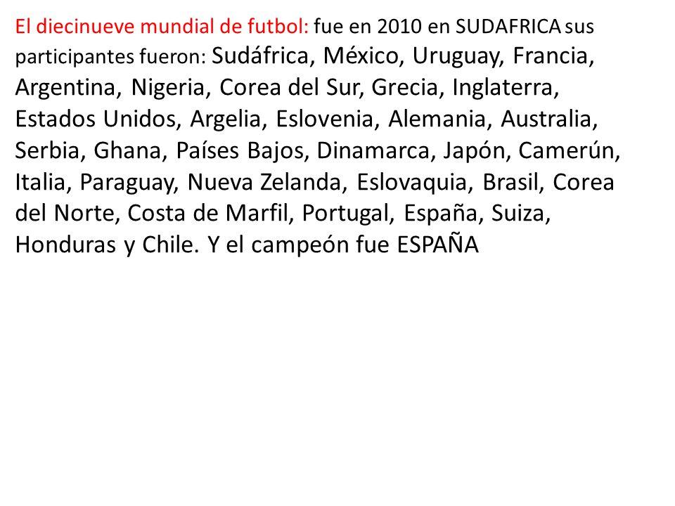 El diecinueve mundial de futbol: fue en 2010 en SUDAFRICA sus participantes fueron: Sudáfrica, México, Uruguay, Francia, Argentina, Nigeria, Corea del Sur, Grecia, Inglaterra, Estados Unidos, Argelia, Eslovenia, Alemania, Australia, Serbia, Ghana, Países Bajos, Dinamarca, Japón, Camerún, Italia, Paraguay, Nueva Zelanda, Eslovaquia, Brasil, Corea del Norte, Costa de Marfil, Portugal, España, Suiza, Honduras y Chile.