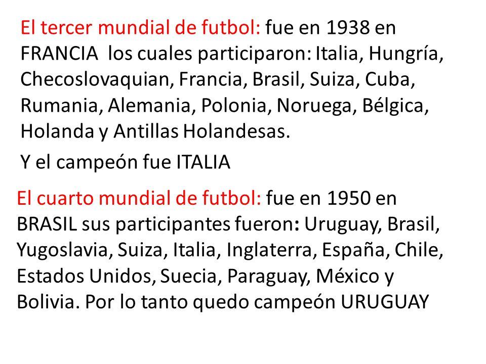 El cuarto mundial de futbol: fue en 1950 en BRASIL sus participantes fueron: Uruguay, Brasil, Yugoslavia, Suiza, Italia, Inglaterra, España, Chile, Estados Unidos, Suecia, Paraguay, México y Bolivia.