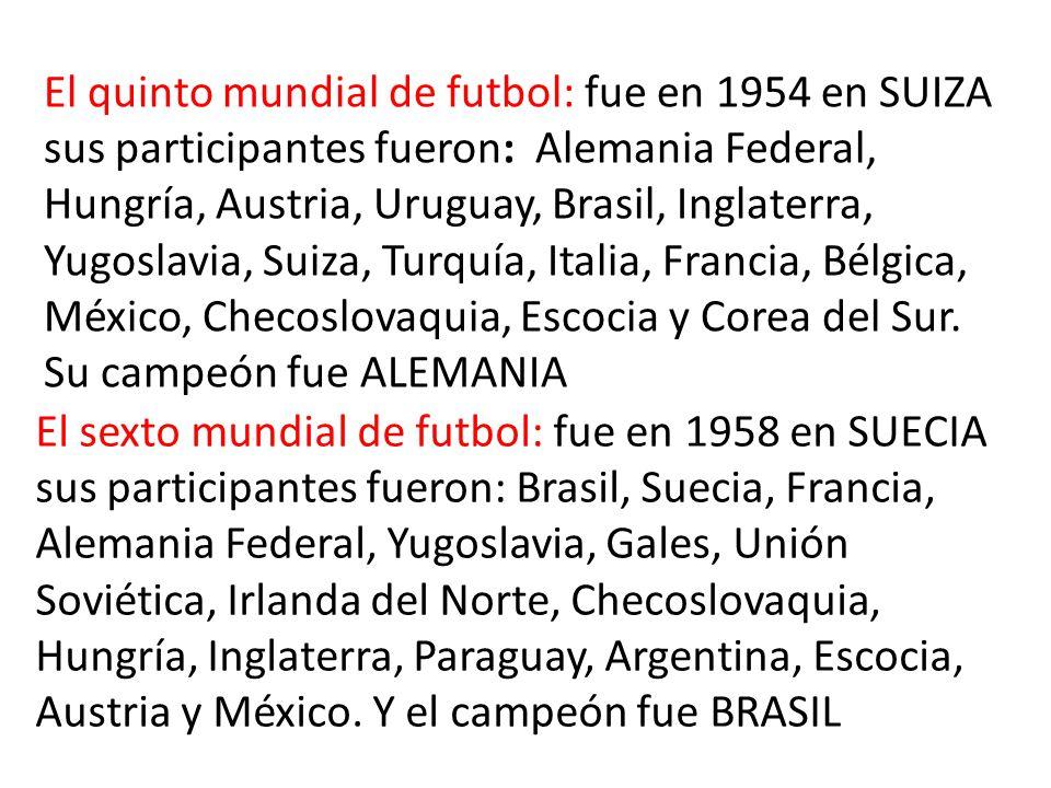 El quinto mundial de futbol: fue en 1954 en SUIZA sus participantes fueron: Alemania Federal, Hungría, Austria, Uruguay, Brasil, Inglaterra, Yugoslavia, Suiza, Turquía, Italia, Francia, Bélgica, México, Checoslovaquia, Escocia y Corea del Sur.
