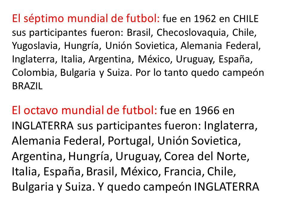 El séptimo mundial de futbol: fue en 1962 en CHILE sus participantes fueron: Brasil, Checoslovaquia, Chile, Yugoslavia, Hungría, Unión Sovietica, Alemania Federal, Inglaterra, Italia, Argentina, México, Uruguay, España, Colombia, Bulgaria y Suiza.