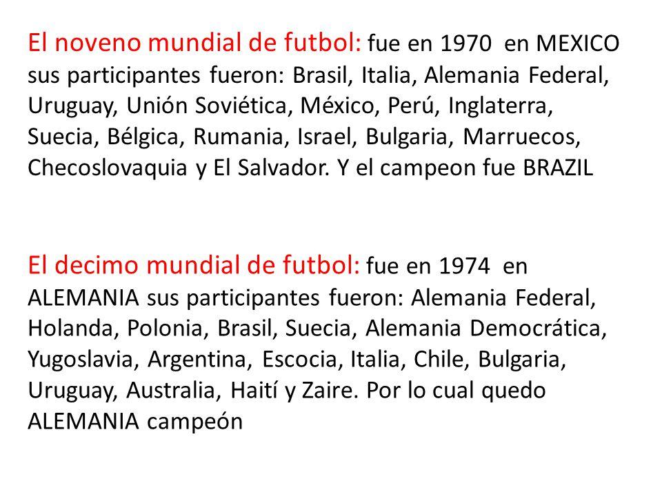El noveno mundial de futbol: fue en 1970 en MEXICO sus participantes fueron: Brasil, Italia, Alemania Federal, Uruguay, Unión Soviética, México, Perú, Inglaterra, Suecia, Bélgica, Rumania, Israel, Bulgaria, Marruecos, Checoslovaquia y El Salvador.