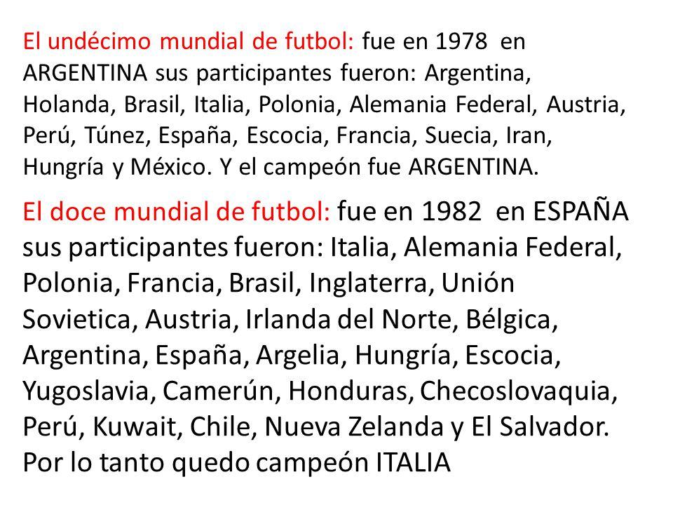 El undécimo mundial de futbol: fue en 1978 en ARGENTINA sus participantes fueron: Argentina, Holanda, Brasil, Italia, Polonia, Alemania Federal, Austria, Perú, Túnez, España, Escocia, Francia, Suecia, Iran, Hungría y México.