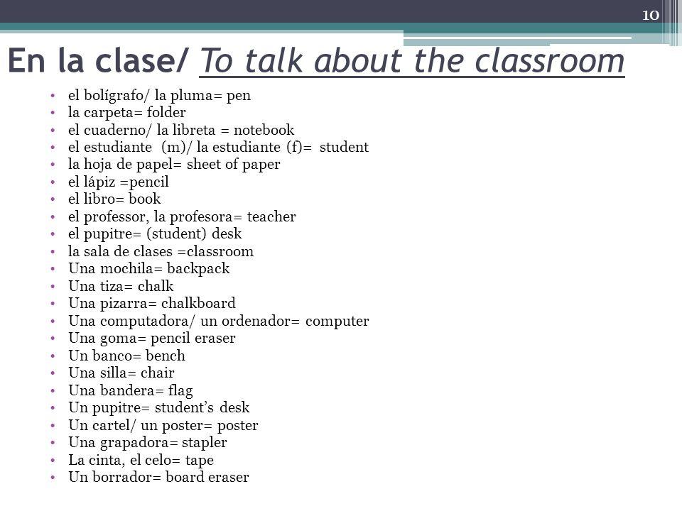 En la clase/ To talk about the classroom el bolígrafo/ la pluma= pen la carpeta= folder el cuaderno/ la libreta = notebook el estudiante (m)/ la estudiante (f)= student la hoja de papel= sheet of paper el lápiz =pencil el libro= book el professor, la profesora= teacher el pupitre= (student) desk la sala de clases =classroom Una mochila= backpack Una tiza= chalk Una pizarra= chalkboard Una computadora/ un ordenador= computer Una goma= pencil eraser Un banco= bench Una silla= chair Una bandera= flag Un pupitre= student's desk Un cartel/ un poster= poster Una grapadora= stapler La cinta, el celo= tape Un borrador= board eraser 10
