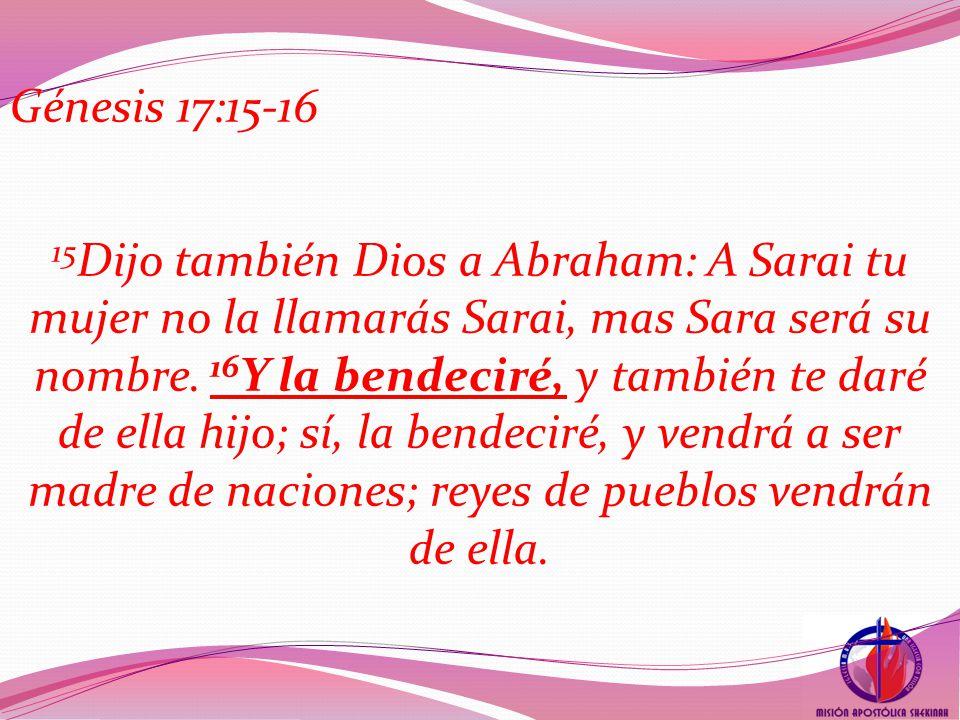 Génesis 17:15-16 15 Dijo también Dios a Abraham: A Sarai tu mujer no la llamarás Sarai, mas Sara será su nombre.